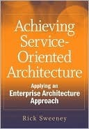 Achieving Service-Oriented Architecture: Applying an Enterprise Architecture Approach  by  Rick Sweeney