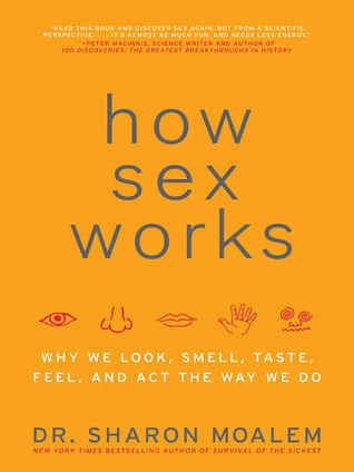 How Sex Works: Why We Look, Smell, Taste, Feel, and Act the Way We Do Sharon Moalem