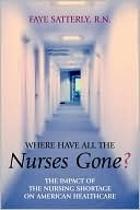 Where Have All the Nurses Gone? The Impact of the Nursing Shortage on American Healthcare  by  Faye Satterly