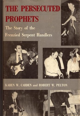 The Persecuted Prophets. The story of the frenzied serpent handlers Karen W. Carden