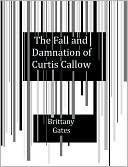 The Fall and Damnation of Curtis Callow  by  Brittany Gates
