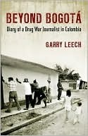 Beyond Bogota: Diary of a Drug War Journalist in Colombia  by  Garry Leech