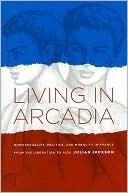Living in Arcadia: Homosexuality, Politics, and Morality in France from the Liberation to AIDS  by  Julian T. Jackson