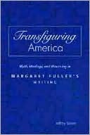 Transfiguring America: Myth, Ideology, and Mourning in Margaret Fullers Writing  by  Jeffrey Steele
