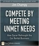 Compete Meeting Unmet Needs: How Zipcar Rethought the Car Rental Business by Jim Champy