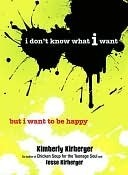I Dont Know What I Want But I Want to Be Happy  by  Kimberly Kirberger