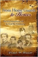 From Home Guards to Heroes: The 87th Pennsylvania and Its Civil War Community Dennis Brandt
