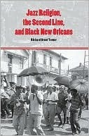 Jazz Religion, the Second Line, and Black New Orleans  by  Richard Brent Turner