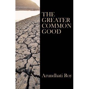 The Greater Common Good Arundhati Roy