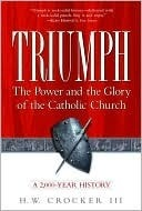Triumph: The Power and the Glory of the Catholic Church  by  H.W. Crocker III