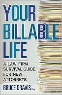 Your Billable Life: A Law Firm Survival Guide for New Attorneys Bruce Dravis