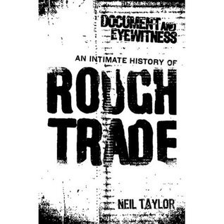 Document And Eyewitness: An Intimate History of Rough Trade Neil Taylor