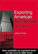 Exporting American Architecture 1870-2000 Jeffrey Cody