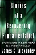 Stories of a Recovering Fundamentalist: Understanding and Responding to Christian Absolutism  by  James Alexander