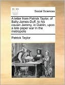 A Letter from Patrick Taylor, of Bally-James-Duff, to His Cousin Jemmy, in Dublin, Upon a Late Paper War in the Metropolis Patrick Taylor