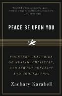 Peace Be Upon You: Fourteen Centuries of Muslim, Christian, and Jewish Conflict and Cooperation  by  Zachary Karabell