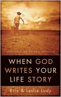 When God Writes Your Life Story: Experience the Ultimate Adventure  by  Eric Ludy