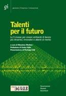 Talenti per il futuro - Le 5 mosse per creare ambienti di lavoro più dinamici, innovativi e attenti al merito  by  Massimo Merlino