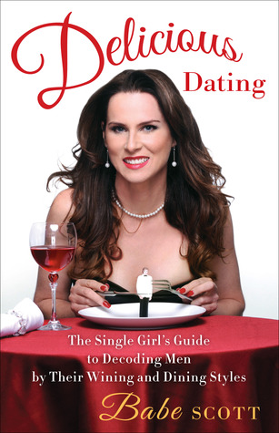 Delicious Dating: The Single Girls Guide to Decoding Men  by  Their Wining and Dining Styles by Babe Scott