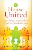 A House United: How Christ-Centered Unity Can End Church Division  by  Francis Frangipane