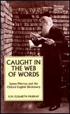 Caught in the Web of Words: James A.H. Murray & the Oxford English Dictionary K.M. Elisabeth Murray