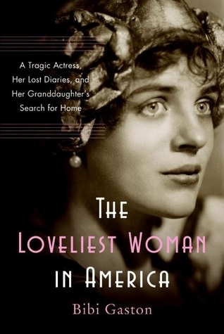 The Loveliest Woman in America: A Tragic Actress, Her Lost Diaries, and Her Granddaughters Search for Home  by  Bibi Gaston