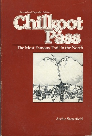 Chilkoot Pass: The Most Famous Trail in the North  by  Archie Satterfield