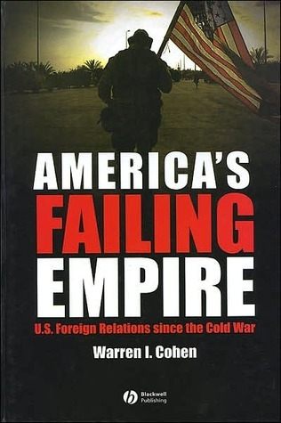 Americas Failing Empire: U.S. Foreign Relations Since the Cold War  by  Warren I. Cohen