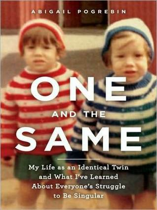 One and the Same: My Life as an Identical Twin and What Ive Learned About Everyones Struggle to Be Singular Abigail Pogrebin
