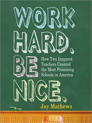 Work Hard. Be Nice.: How Two Inspired Teachers Created the Most Promising Schools in America Jay Mathews