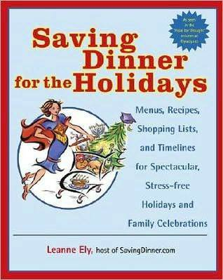 Saving Dinner for the Holidays: Menus, Recipes, Shopping Lists, and Timelines for Spectacular, Stress-free Holid ays and Family Celebrations  by  Leanne Ely
