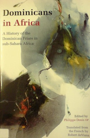 Dominicans in Africa: A History of the Dominican Friars in Sub-Sahara Africa  by  Philippe Dennis