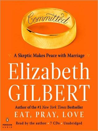 Committed: A Skeptic Makes Peace with Marriage Elizabeth Gilbert