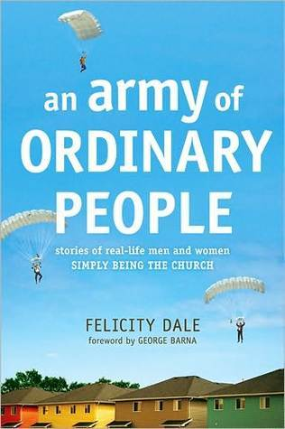 An Army of Ordinary People: Stories of Real-Life Men and Women Simply Being the Church  by  Felicity Dale