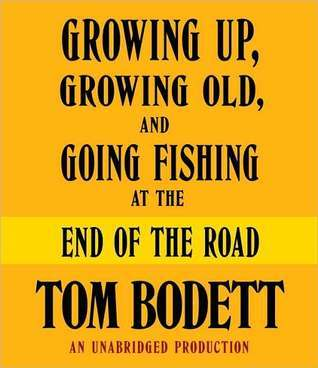 Growing Up, Growing Old and Going Fishing at the End of the Road Tom Bodett