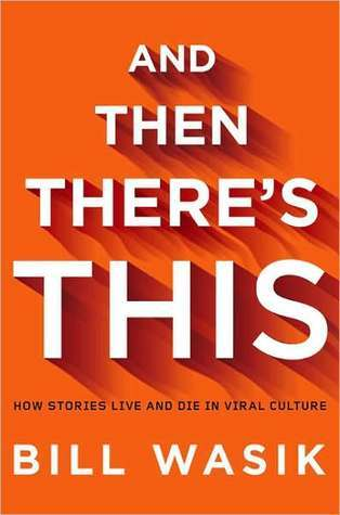 And Then Theres This: How Stories Live and Die in Viral Culture Bill Wasik