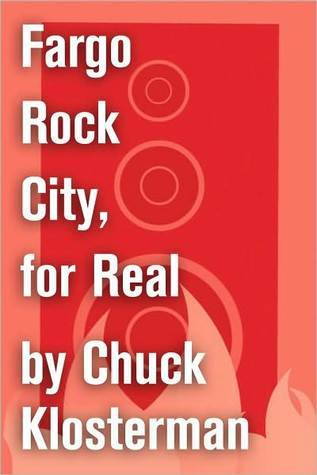 Fargo Rock City, for Real: An Essay from Chuck Klosterman IV Chuck Klosterman