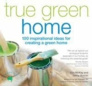 True Green Home: 100 Tips For Renovating, Building And Greening Your Home  by  Kim Mckay