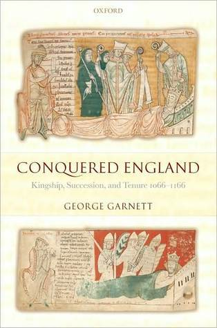 Conquered England: Kingship, Succession, and Tenure 1066-1166: Kingship, Succession, and Tenure 1066-1166  by  George Garnett