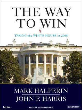 The Way to Win: Taking the White House in 2008 Mark Halperin