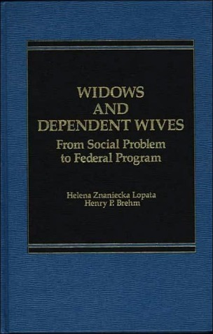 Widows and Dependent Wives: From Social Problem to Federal Program  by  Helena Znaniecka Lopata