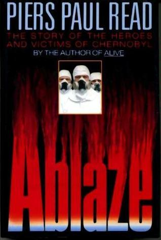 Ablaze: The Story of the Heroes and Victims of Chernobyl  by  Piers Paul Read