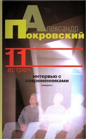 11 vstrech. Intervyu s sovremennikami Aleksandr Mixajlovich Pokrovskij