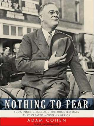 Nothing to Fear: FDRs Inner Circle and the Hundred Days That Created Modern America  by  Adam Cohen