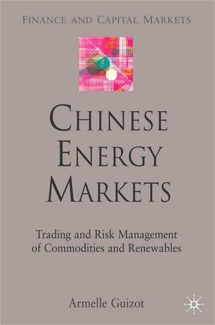 Chinese Energy Markets: Trading and Risk Management of Commodities and Renewables Armelle Guizot