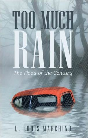 Too Much Rain: The Flood of the Century L. Louis Marchino