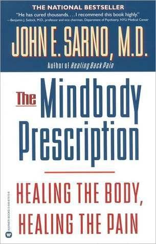 The Mindbody Prescription: Healing the Body, Healing the Pain John E. Sarno
