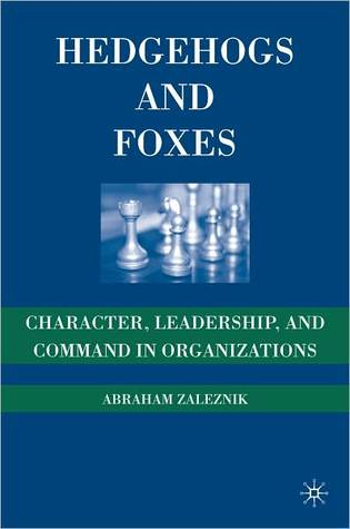 Hedgehogs and Foxes: Character, Leadership, and Command in Organizations  by  Abraham Zaleznik