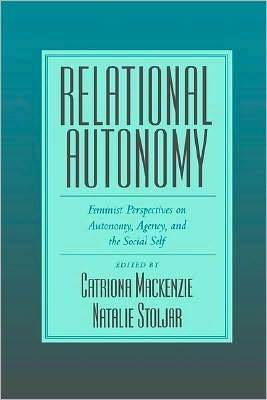 Relational Autonomy: Feminist Perspectives on Automony, Agency, and the Social Self Catriona MacKenzie