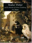 Walter Potter And His Museum Of Curious Taxidermy  by  P.A. Morris